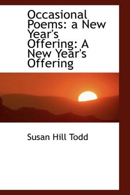 Occasional Poems: A New Year's Offering: A New Year's Offering by Susan Hill Todd