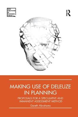Making Use of Deleuze in Planning: Proposals for a speculative and immanent assessment method by Gareth Abrahams