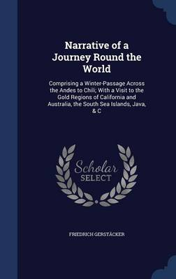 Narrative of a Journey Round the World: Comprising a Winter-Passage Across the Andes to Chili, with a Visit to the Gold Regions of California and Australia, the South Sea Islands, Java, &C by Friedrich Gerstacker