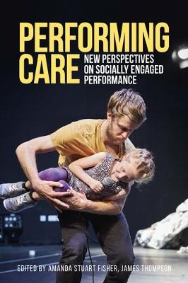 Performing Care: New Perspectives on Socially Engaged Performance by Amanda Stuart Fisher