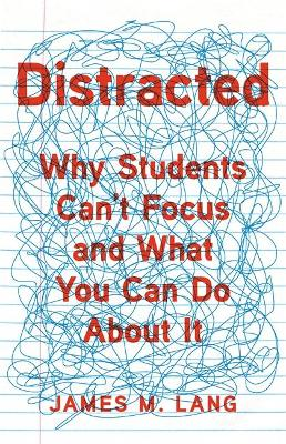 Distracted: Why Students Can't Focus and What You Can Do About It by James M. Lang