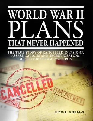 World War II Plans That Never Happened: The True Story of Cancelled Invasions, Assassinations and Secret Weapons Operations from 1939-1945 by Michael Kerrigan