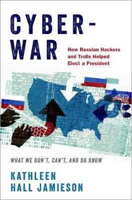 Cyberwar: How Russian Hackers and Trolls Helped Elect a President - What We Don't, Can't, and Do Know by Kathleen Hall Jamieson