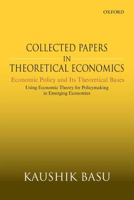 Collected Papers In Theoretical Economics: Economic Policy and Its Theoretical Bases: Using Economic Theory for Policymaking in Emerging Economies by Kaushik Basu