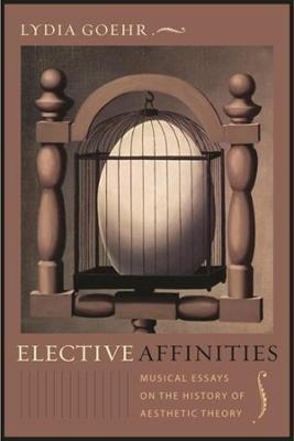 Elective Affinities: Musical Essays on the History of Aesthetic Theory by Lydia Goehr