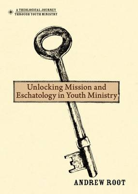 Unlocking Mission and Eschatology in Youth Ministry by Andrew Root