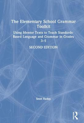 The Elementary School Grammar Toolkit: Using Mentor Texts to Teach Standards-Based Language and Grammar in Grades 3-5 by Sean Ruday