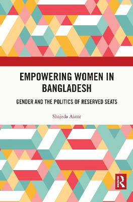 Empowering Women in Bangladesh: Gender and the Politics of Reserved Seats book