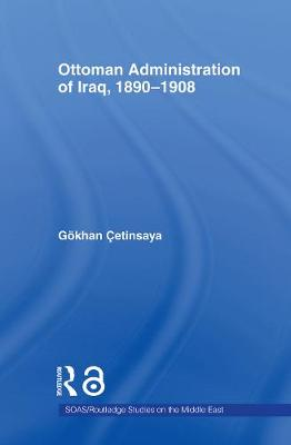 The Ottoman Administration of Iraq, 1890-1908 by Gokhan Cetinsaya