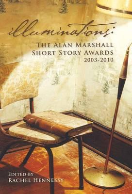 Illuminations: The Alan Marshall Short Story Awards 2003-2010 by Rachel Hennessy