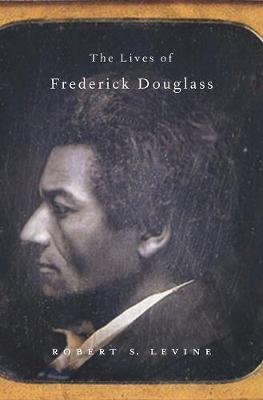 The Lives of Frederick Douglass by Robert S. Levine