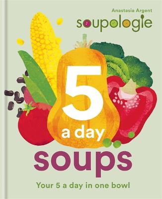 Soupologie 5 a day Soups: Your 5 a day in one bowl by Stephen Argent