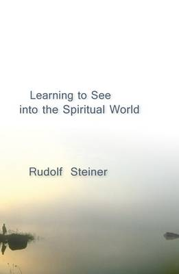 Learning to See into the Spiritual World by Rudolf Steiner
