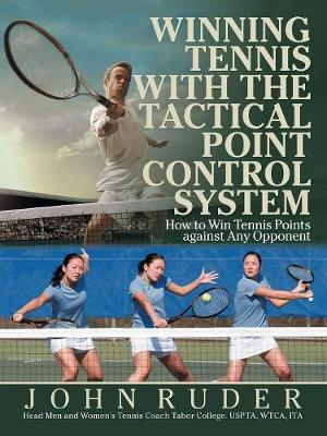 Winning Tennis with the Tactical Point Control System: How to Win Tennis Points Against Any Opponent by John Ruder