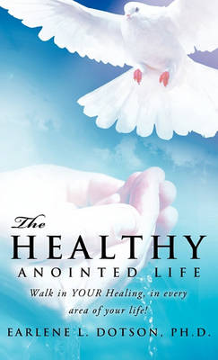 The Healthy Anointed Life by Ph D Earlene L Dotson