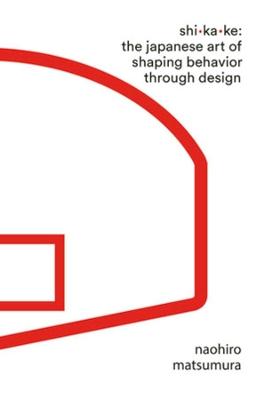 Shikake: The Japanese Art of Shaping Behavior Through Design by Naohiro Matsumura