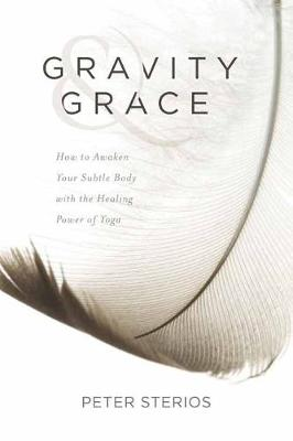 Gravity and Grace: How to Awaken Your Subtle Body with the Healing Power of Yoga by Peter Sterios