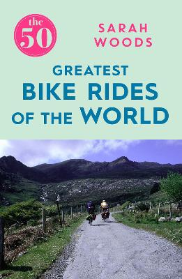 The 50 Greatest Bike Rides of the World by Sarah Woods