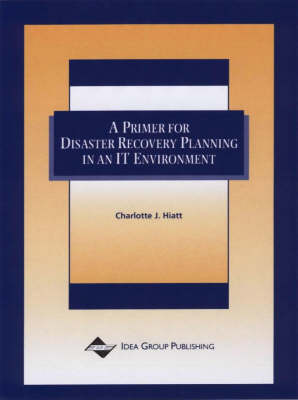 A Primer For Disaster Recovery Planning In An IT Environment by Charlotte J. Haitt