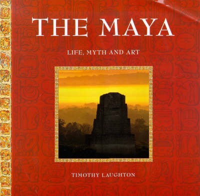 The Maya, The: Life, Myth and Art by Timothy Laughton