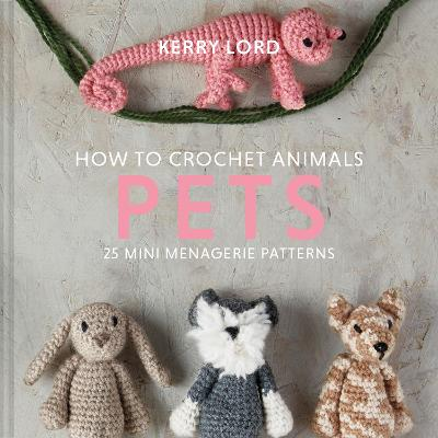 How to Crochet Animals: Pets: 25 mini menagerie patterns by Kerry Lord