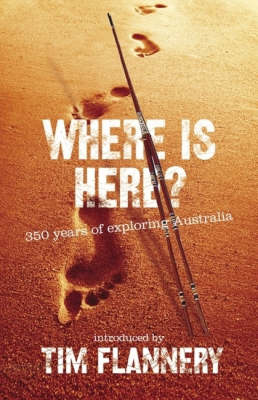 Where Is Here? 350 Years Of Exploring Australia by Timothy Flannery