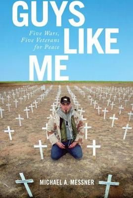 Guys Like Me: Five Wars, Five Veterans for Peace by Michael A. Messner