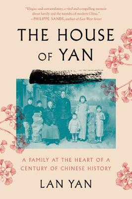 The House of Yan: A Family at the Heart of a Century in Chinese History by Lan Yan