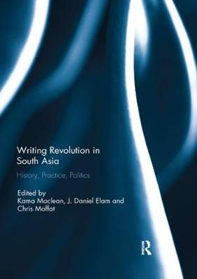 Writing Revolution in South Asia: History, Practice, Politics by Kama Maclean