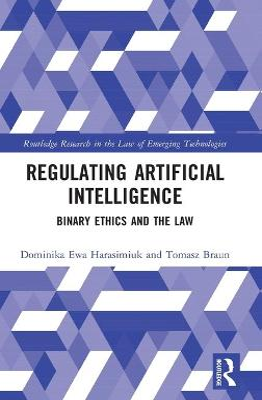 Regulating Artificial Intelligence: Binary Ethics and the Law by Dominika Ewa Harasimiuk