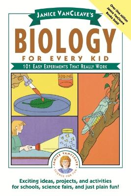 Janice VanCleave's Biology For Every Kid: 101 Easy Experiments That Really Work by Janice VanCleave