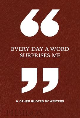 Every Day a Word Surprises Me & Other Quotes by Writers by Phaidon Editors
