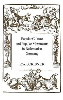 Popular Culture and Popular Movements in Reformation Germany by R.W. Scribner