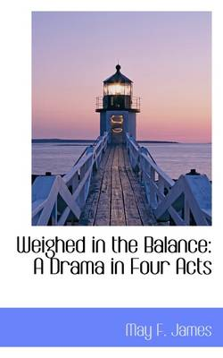 Weighed in the Balance: A Drama in Four Acts by May F James