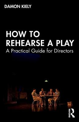 How to Rehearse a Play: A Practical Guide for Directors by Damon Kiely