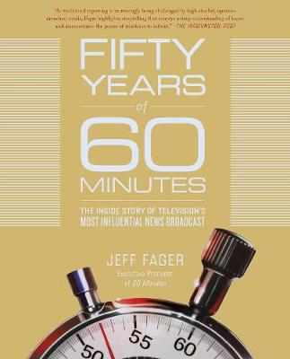 Fifty Years of 60 Minutes: The Inside Story of Television's Most Influential News Broadcast by Jeff Fager
