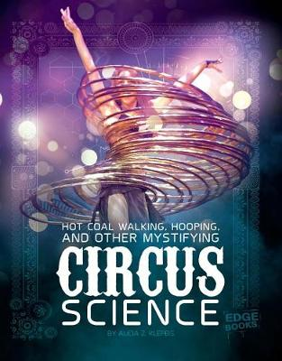Hot Coal Walking, Hooping, and Other Mystifying Circus Science by Alicia Z. Klepeis