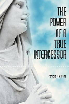 Power of a True Intercessor by Patricia J. Williams