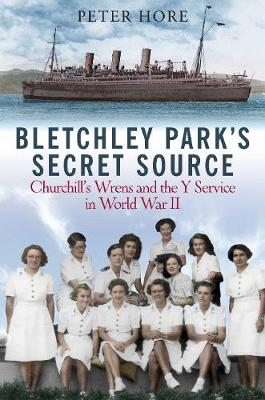 Bletchley Park's Secret Source: Churchill's Wrens and the Y Service in World War II by Peter Hore