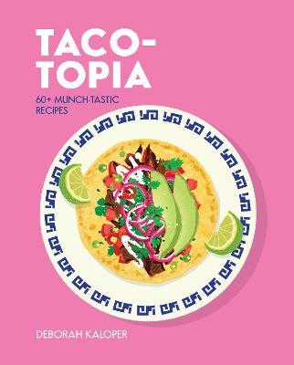 Taco-topia: 60+ taste-tastic recipes by Deborah Kaloper
