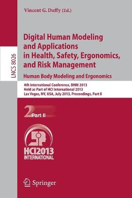 Digital Human Modeling and Applications in Health, Safety, Ergonomics and Risk Management Digital Human Modeling and Applications in Health, Safety, Ergonomics and Risk Management. Human Body Modeling and Ergonomics Human Body Modeling and Ergonomics Part II by Vincent G. Duffy