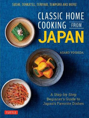 Classic Home Cooking from Japan: A Step-by-Step Beginner's Guide to Japan's Favorite Dishes: Sushi, Tonkatsu, Teriyaki, Tempura and More! by Asako Yoshida