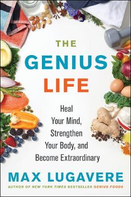 The Genius Life: Heal Your Mind, Strengthen Your Body, and Become Extraordinary by Max Lugavere