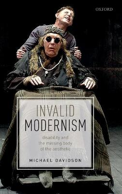 Invalid Modernism: Disability and the Missing Body of the Aesthetic by Michael Davidson