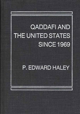 Qaddafi and the United States Since 1969 by P. Edward Haley