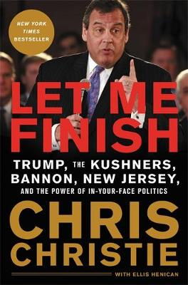 Let Me Finish: Trump, the Kushners, Bannon, New Jersey, and the Power of In-Your-Face Politics by Chris Christie