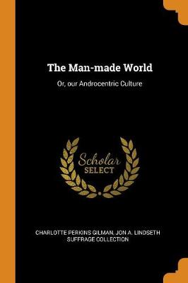 The Man-Made World: Or, Our Androcentric Culture by Charlotte Perkins Gilman