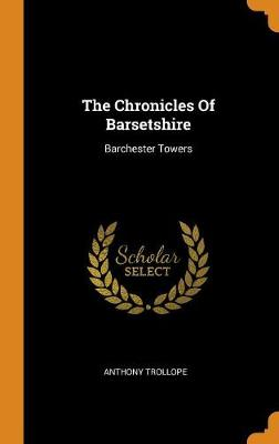 The Chronicles of Barsetshire: Barchester Towers by Anthony Trollope