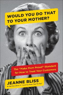Would You Do That to Your Mother? by Jeanne Bliss