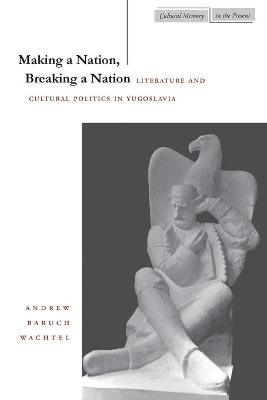 Making a Nation, Breaking a Nation by Andrew Wachtel